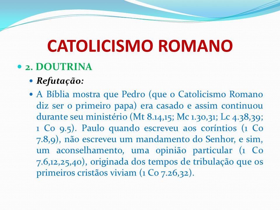 CATOLICISMO ROMANO 2. DOUTRINA Refutação: A Bíblia mostra que Pedro (que o Catolicismo Romano diz ser o primeiro papa) era casado e assim continuou du