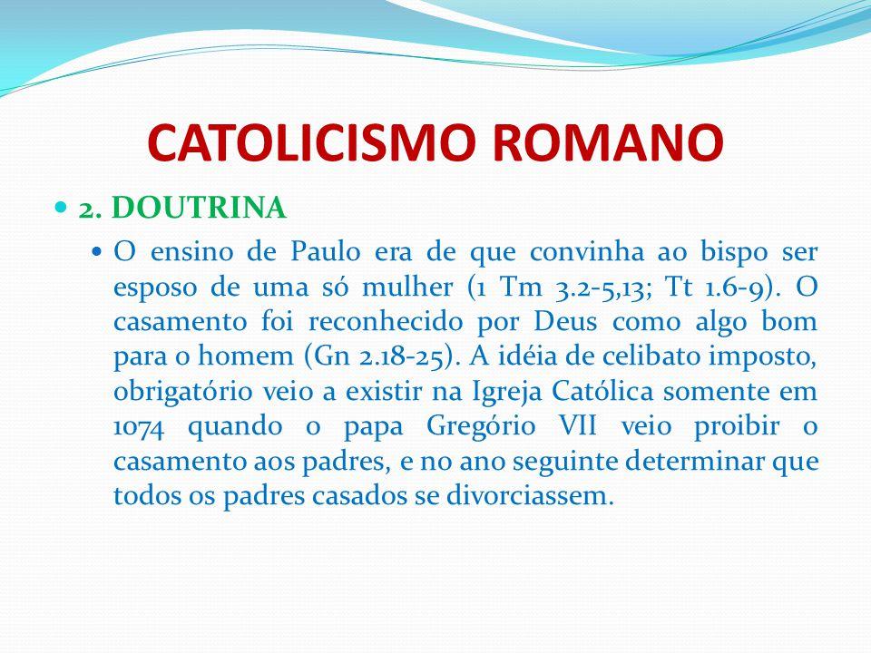 CATOLICISMO ROMANO 2. DOUTRINA O ensino de Paulo era de que convinha ao bispo ser esposo de uma só mulher (1 Tm 3.2-5,13; Tt 1.6-9). O casamento foi r