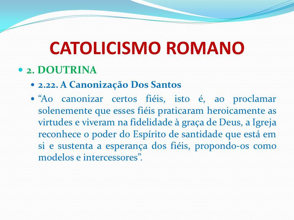 """CATOLICISMO ROMANO 2. DOUTRINA 2.22. A Canonização Dos Santos """"Ao canonizar certos fiéis, isto é, ao proclamar solenemente que esses fiéis praticaram"""