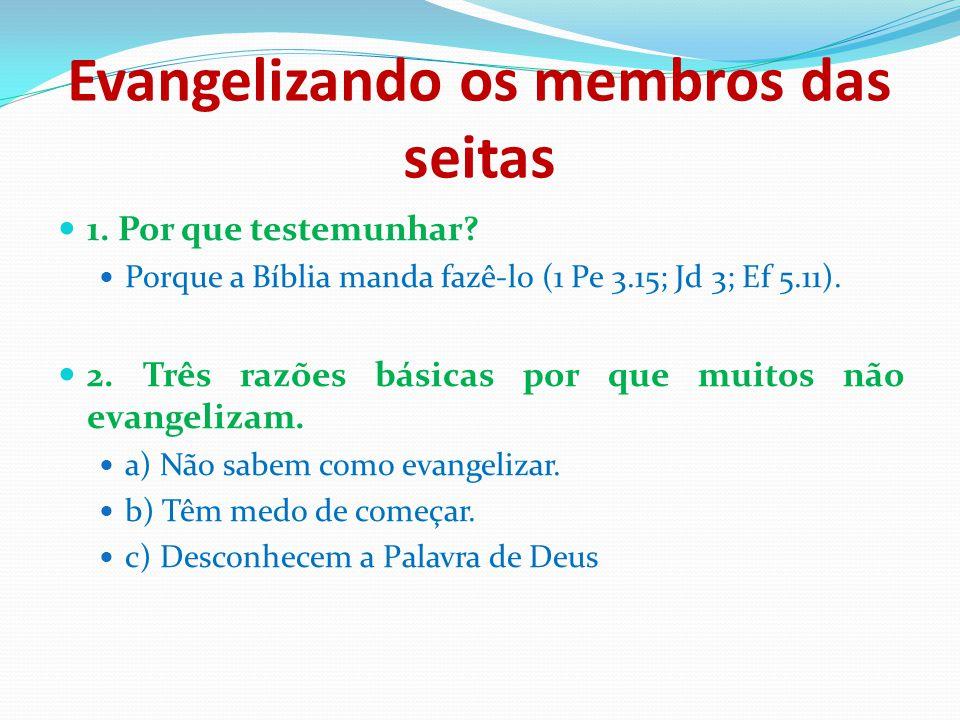 Evangelizando os membros das seitas 1. Por que testemunhar? Porque a Bíblia manda fazê-lo (1 Pe 3.15; Jd 3; Ef 5.11). 2. Três razões básicas por que m