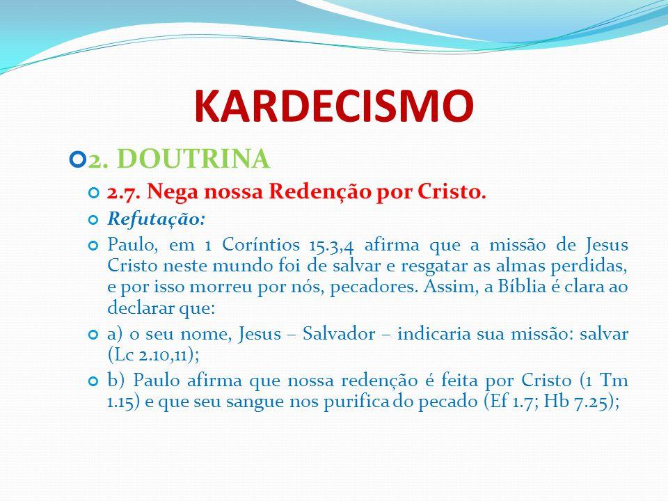 KARDECISMO 2. DOUTRINA 2.7. Nega nossa Redenção por Cristo. Refutação: Paulo, em 1 Coríntios 15.3,4 afirma que a missão de Jesus Cristo neste mundo fo