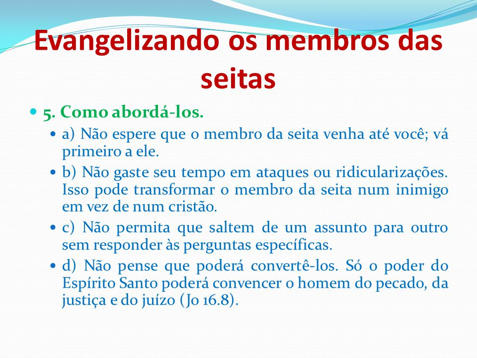 Evangelizando os membros das seitas 5. Como abordá-los. a) Não espere que o membro da seita venha até você; vá primeiro a ele. b) Não gaste seu tempo