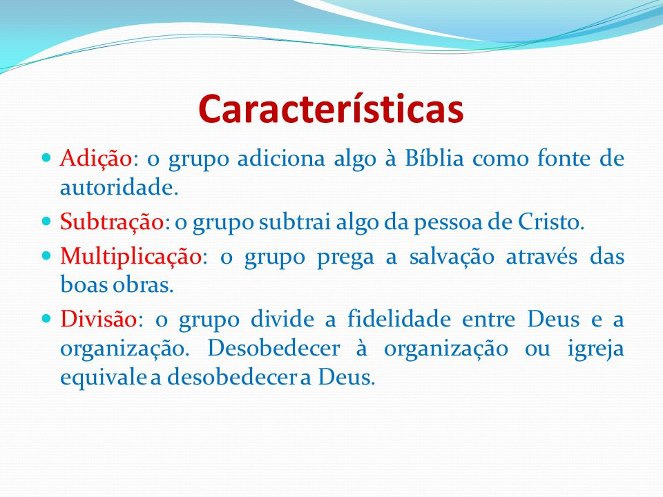 Características Adição: o grupo adiciona algo à Bíblia como fonte de autoridade. Subtração: o grupo subtrai algo da pessoa de Cristo. Multiplicação: o