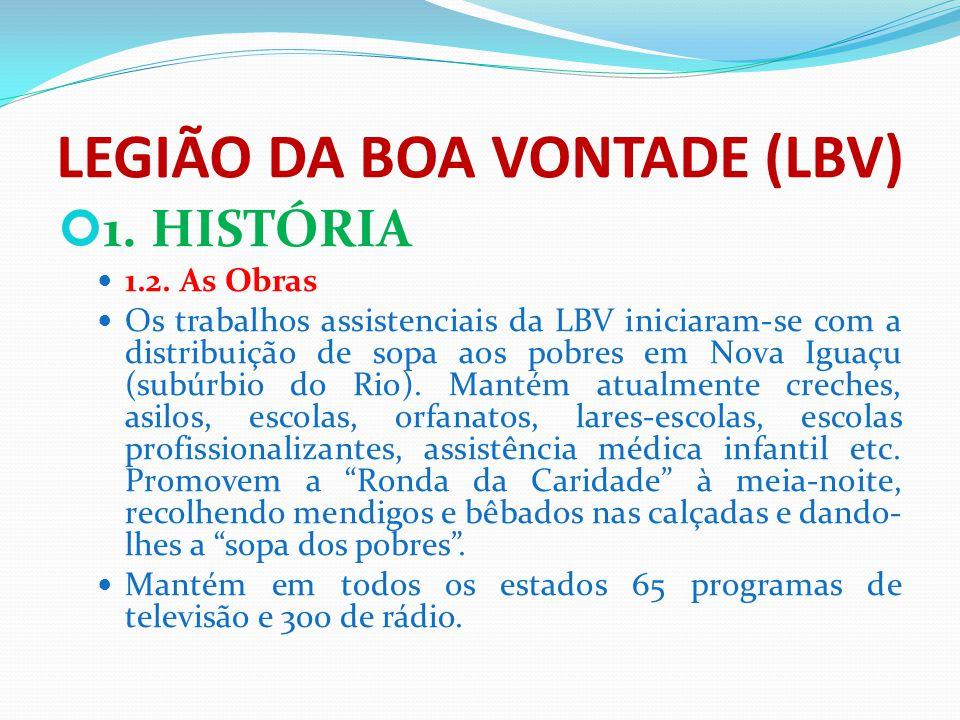 LEGIÃO DA BOA VONTADE (LBV) 1. HISTÓRIA 1.2. As Obras Os trabalhos assistenciais da LBV iniciaram-se com a distribuição de sopa aos pobres em Nova Igu