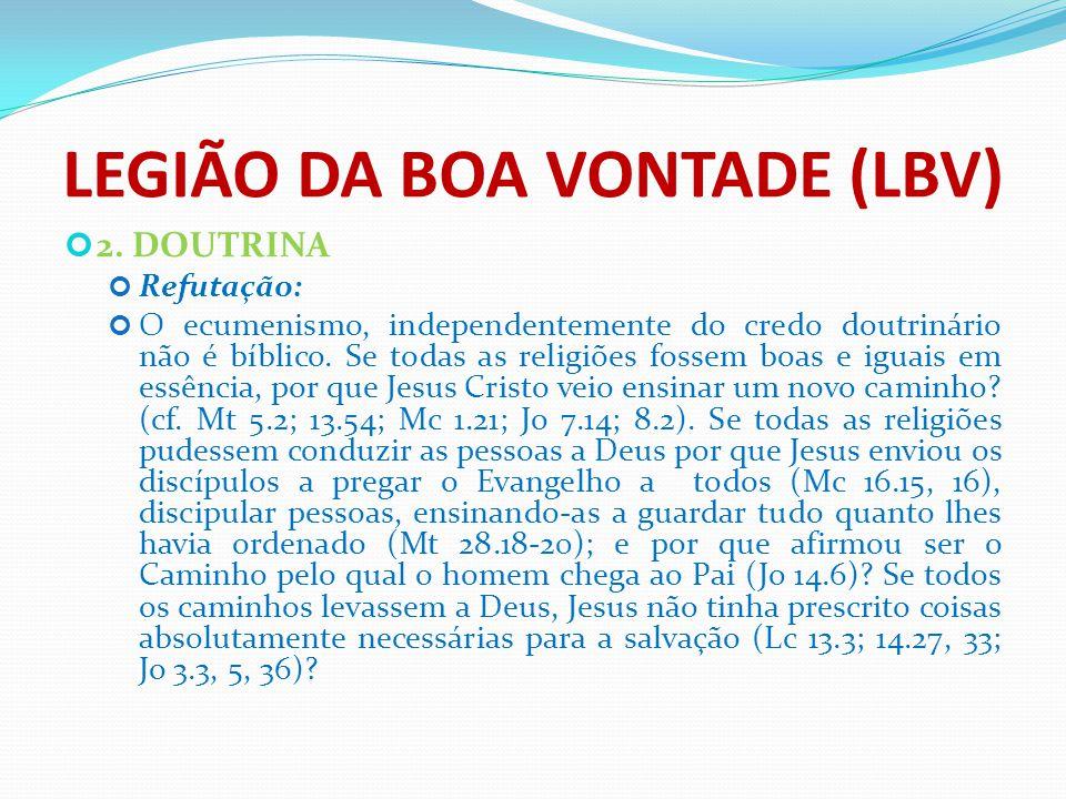 LEGIÃO DA BOA VONTADE (LBV) 2. DOUTRINA Refutação: O ecumenismo, independentemente do credo doutrinário não é bíblico. Se todas as religiões fossem bo