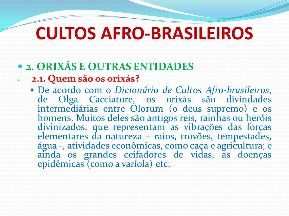 CULTOS AFRO-BRASILEIROS 2. ORIXÁS E OUTRAS ENTIDADES 2.1. Quem são os orixás? De acordo com o Dicionário de Cultos Afro-brasileiros, de Olga Cacciator