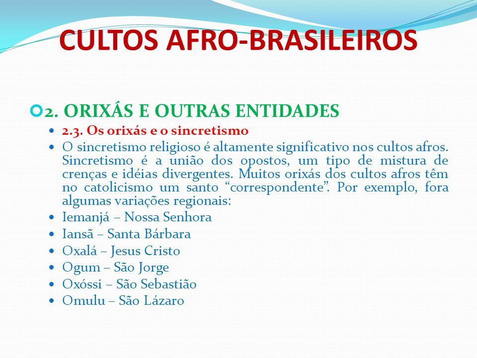 CULTOS AFRO-BRASILEIROS 2. ORIXÁS E OUTRAS ENTIDADES 2.3. Os orixás e o sincretismo O sincretismo religioso é altamente significativo nos cultos afros
