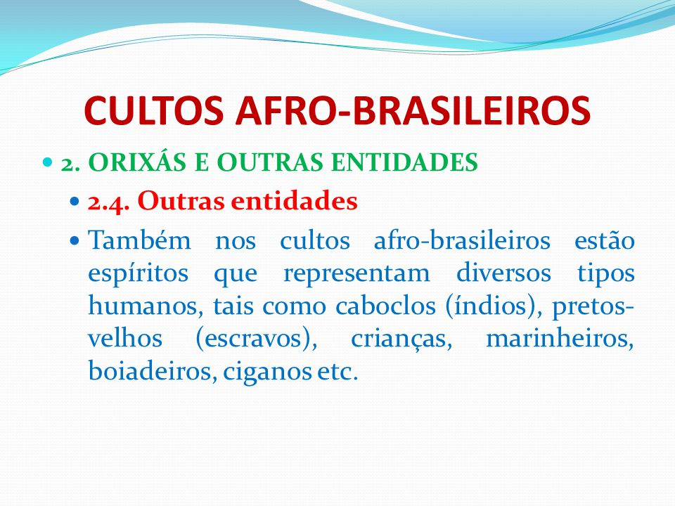 CULTOS AFRO-BRASILEIROS 2. ORIXÁS E OUTRAS ENTIDADES 2.4. Outras entidades Também nos cultos afro-brasileiros estão espíritos que representam diversos