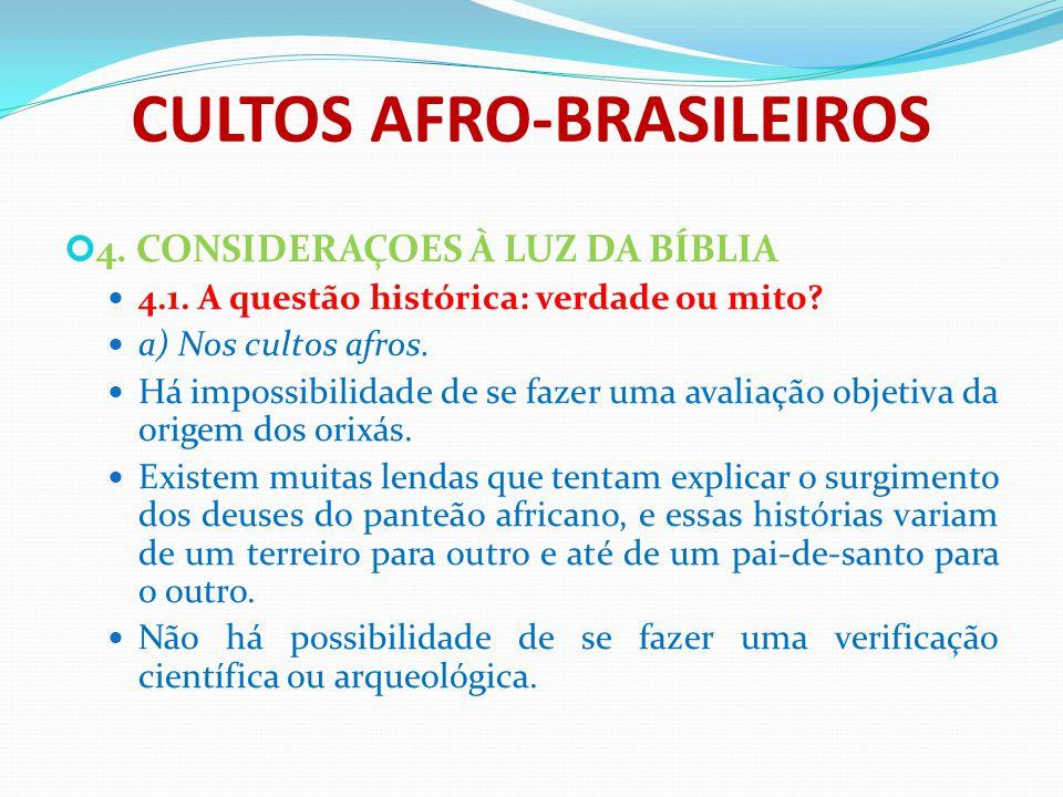CULTOS AFRO-BRASILEIROS 4. CONSIDERAÇOES À LUZ DA BÍBLIA 4.1. A questão histórica: verdade ou mito? a) Nos cultos afros. Há impossibilidade de se faze