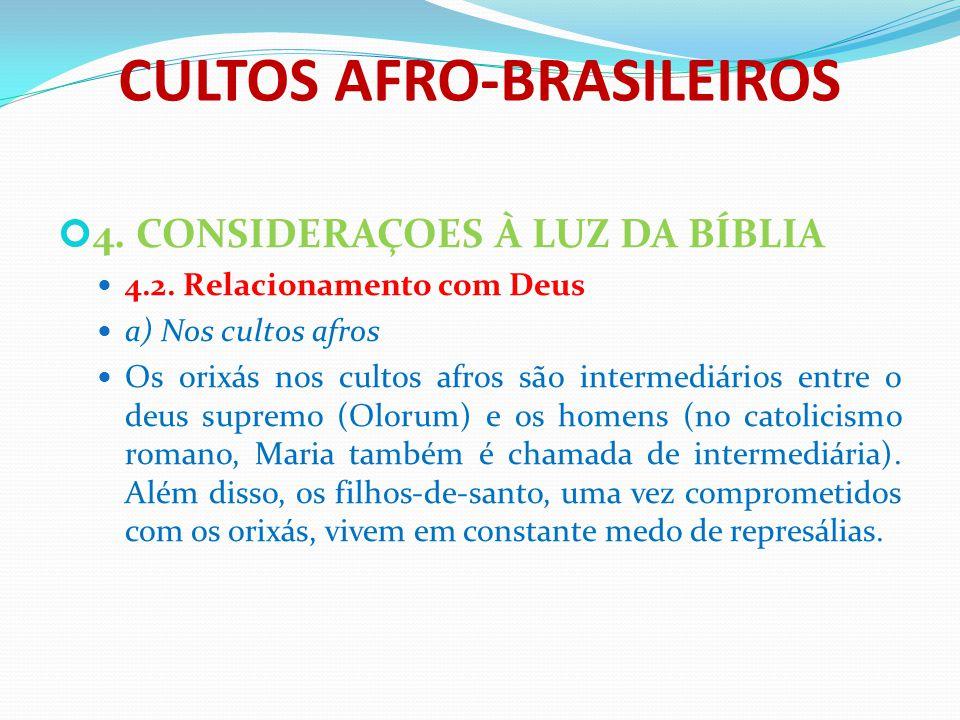 CULTOS AFRO-BRASILEIROS 4. CONSIDERAÇOES À LUZ DA BÍBLIA 4.2. Relacionamento com Deus a) Nos cultos afros Os orixás nos cultos afros são intermediário