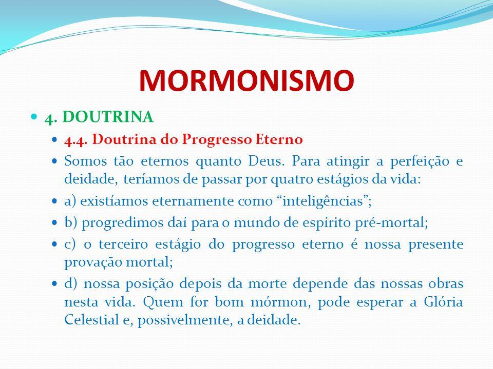 MORMONISMO 4. DOUTRINA 4.4. Doutrina do Progresso Eterno Somos tão eternos quanto Deus. Para atingir a perfeição e deidade, teríamos de passar por qua