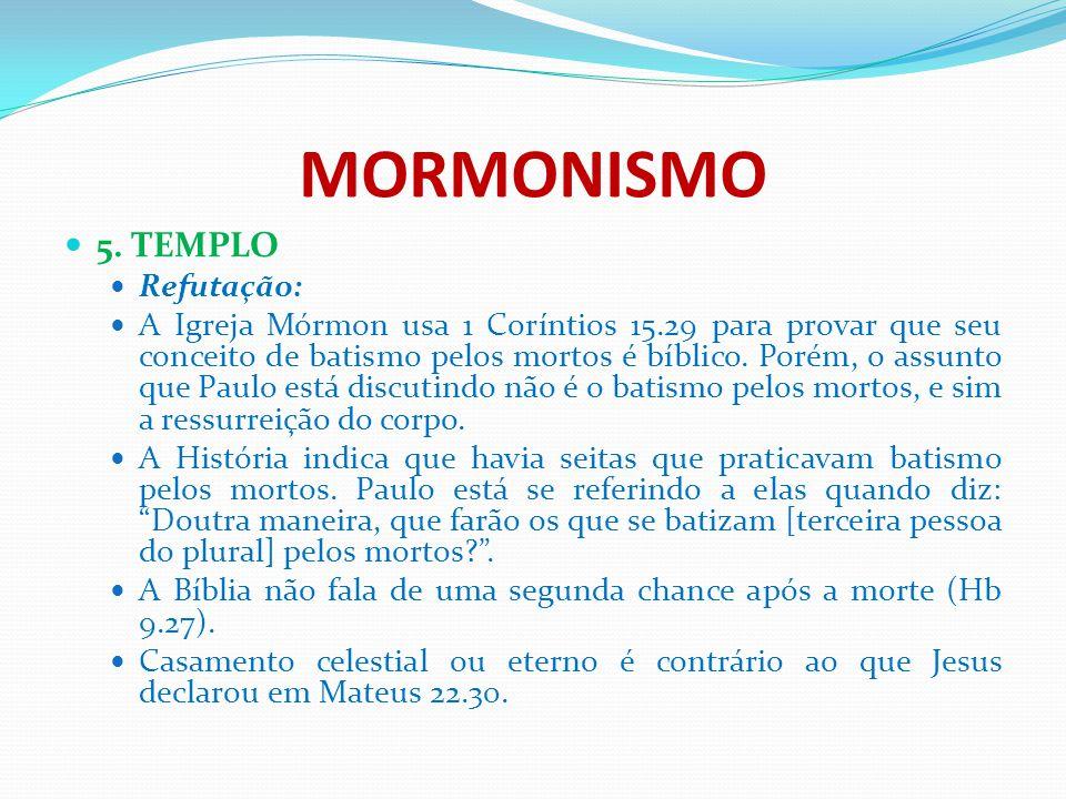 MORMONISMO 5. TEMPLO Refutação: A Igreja Mórmon usa 1 Coríntios 15.29 para provar que seu conceito de batismo pelos mortos é bíblico. Porém, o assunto