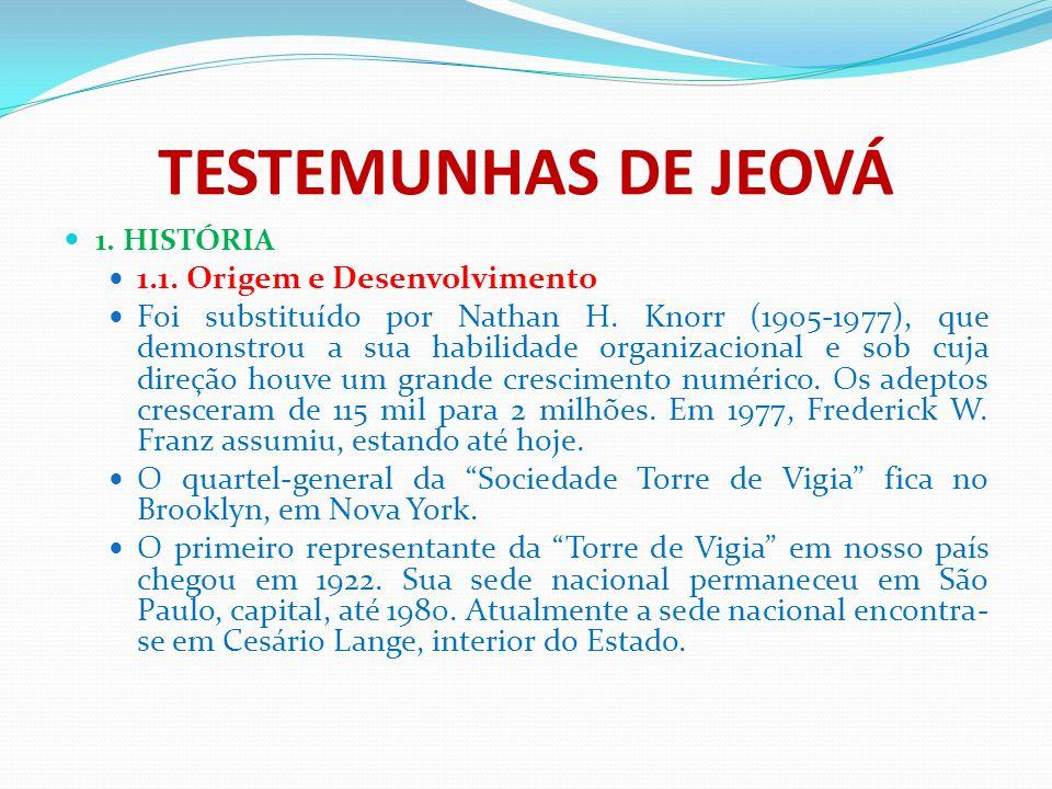 TESTEMUNHAS DE JEOVÁ 1. HISTÓRIA 1.1. Origem e Desenvolvimento Foi substituído por Nathan H. Knorr (1905-1977), que demonstrou a sua habilidade organi