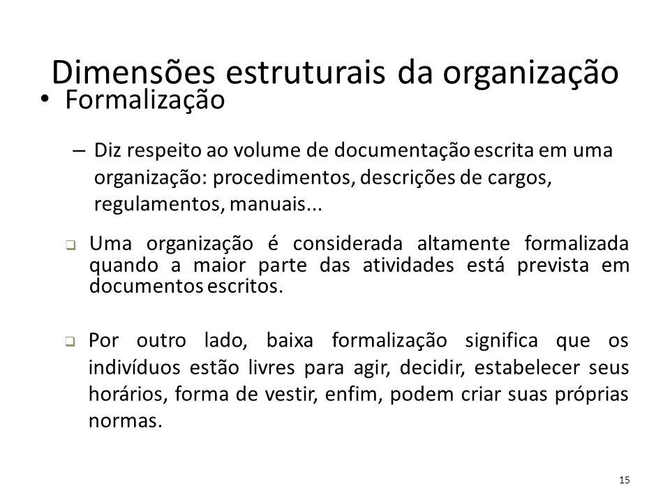 15 Dimensões estruturais da organização Formalização – Diz respeito ao volume de documentação escrita em uma organização: procedimentos, descrições de