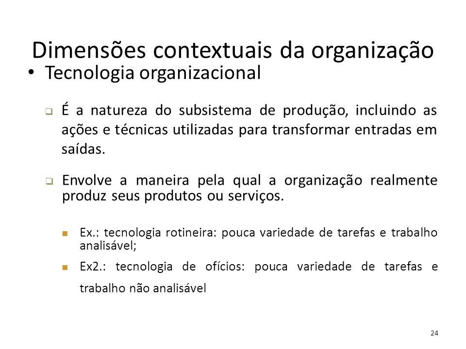 24 Dimensões contextuais da organização Tecnologia organizacional  É a natureza do subsistema de produção, incluindo as ações e técnicas utilizadas p