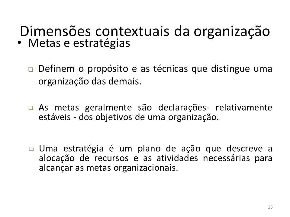 26 Dimensões contextuais da organização Metas e estratégias  Definem o propósito e as técnicas que distingue uma organização das demais.  As metas g