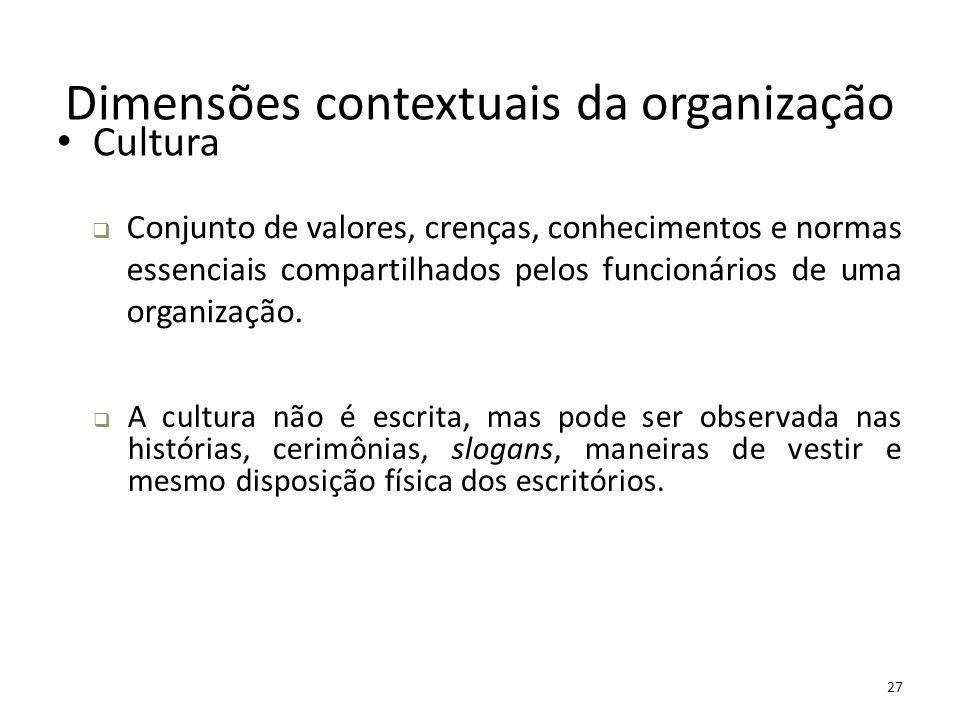 27 Dimensões contextuais da organização Cultura  Conjunto de valores, crenças, conhecimentos e normas essenciais compartilhados pelos funcionários de