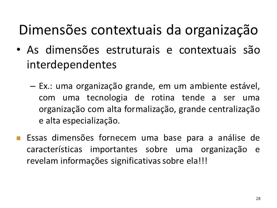 28 Dimensões contextuais da organização As dimensões estruturais e contextuais são interdependentes – Ex.: uma organização grande, em um ambiente está
