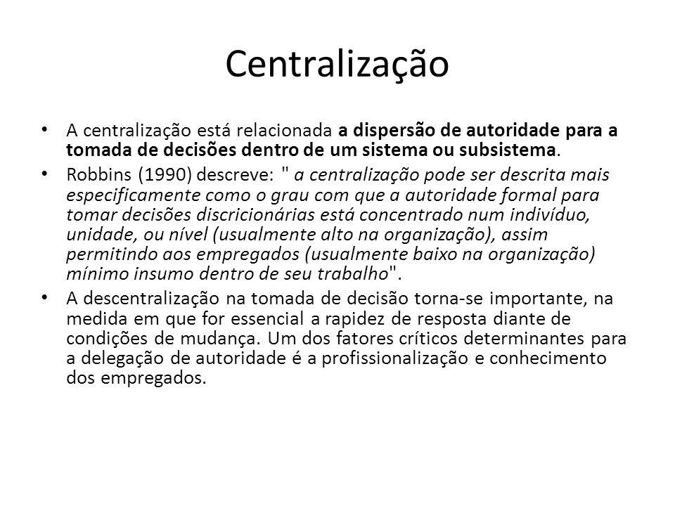 Centralização A centralização está relacionada a dispersão de autoridade para a tomada de decisões dentro de um sistema ou subsistema. Robbins (1990)