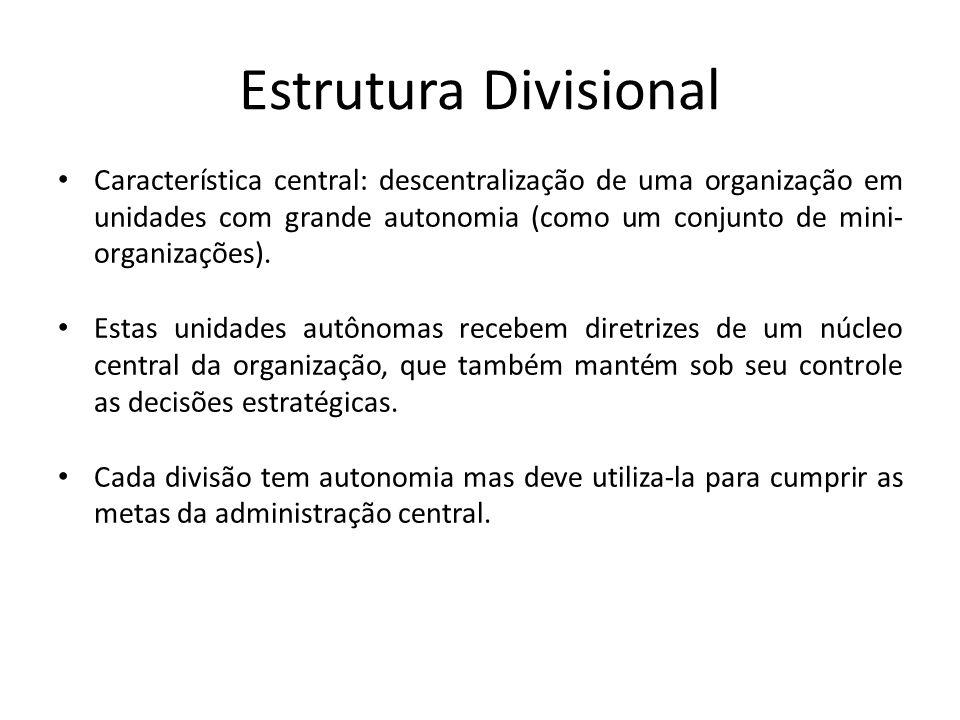 Estrutura Divisional Característica central: descentralização de uma organização em unidades com grande autonomia (como um conjunto de mini- organizaç