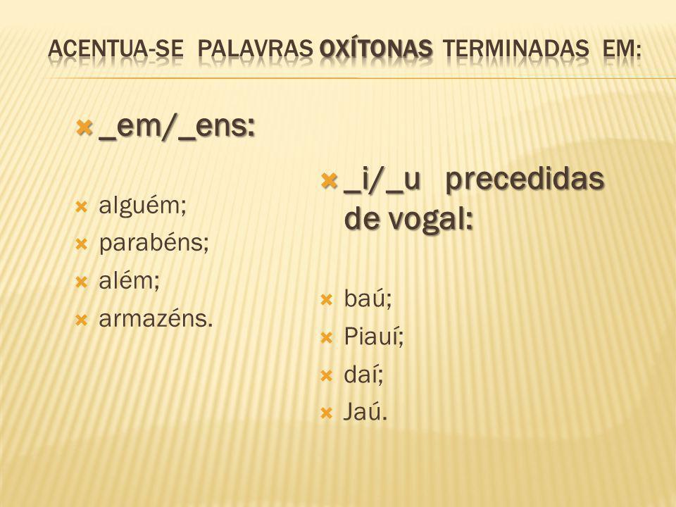  _em/_ens:  alguém;  parabéns;  além;  armazéns.  _i/_u precedidas de vogal:  baú;  Piauí;  daí;  Jaú.