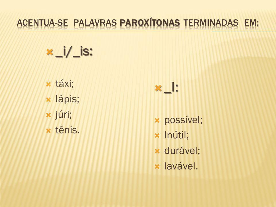  _i/_is:  táxi;  lápis;  júri;  tênis.  _l:  possível;  Inútil;  durável;  lavável.