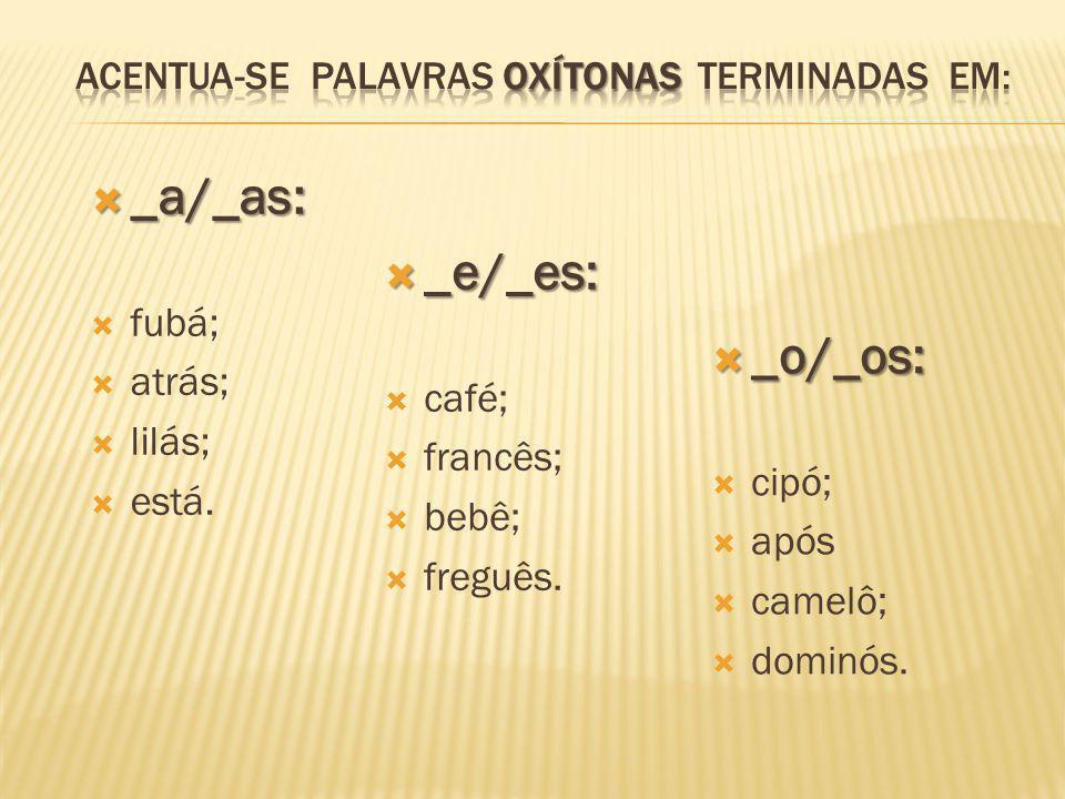  _a/_as:  fubá;  atrás;  lilás;  está.  _e/_es:  café;  francês;  bebê;  freguês.  _o/_os:  cipó;  após  camelô;  dominós.