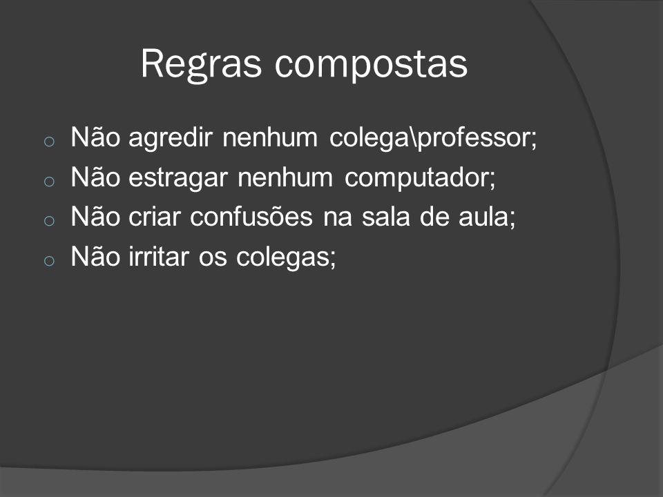 Regras compostas o Não agredir nenhum colega\professor; o Não estragar nenhum computador; o Não criar confusões na sala de aula; o Não irritar os cole