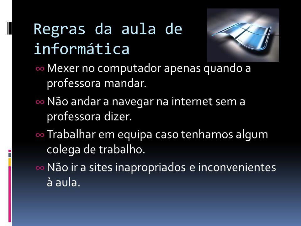 Regras da aula de informática ∞ Mexer no computador apenas quando a professora mandar. ∞ Não andar a navegar na internet sem a professora dizer. ∞ Tra