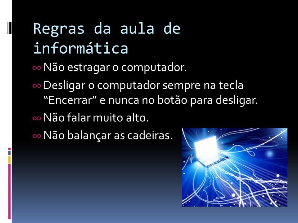 """Regras da aula de informática ∞ Não estragar o computador. ∞ Desligar o computador sempre na tecla """"Encerrar"""" e nunca no botão para desligar. ∞ Não fa"""