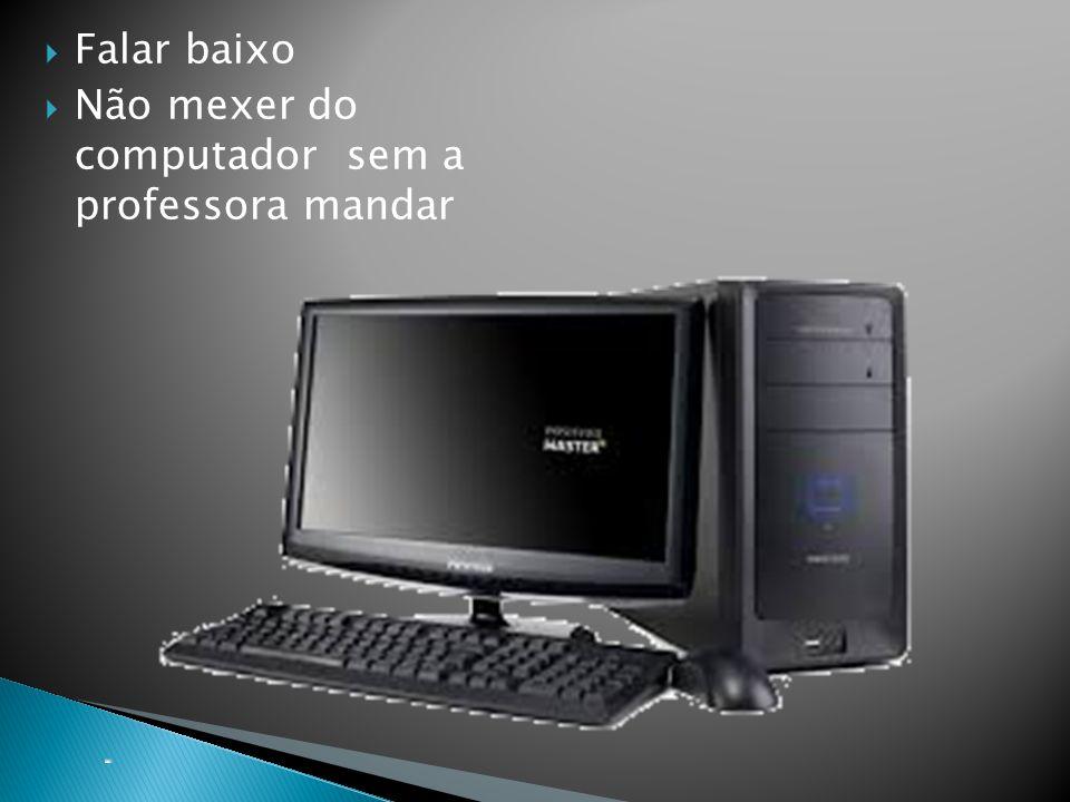  Falar baixo  Não mexer do computador sem a professora mandar