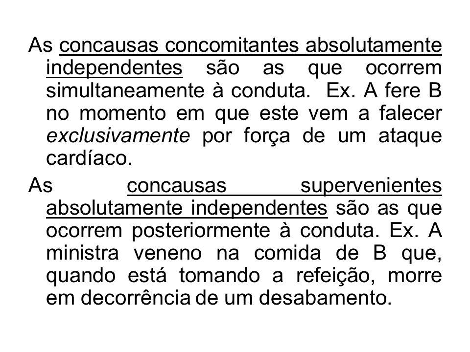 As concausas concomitantes absolutamente independentes são as que ocorrem simultaneamente à conduta. Ex. A fere B no momento em que este vem a falecer