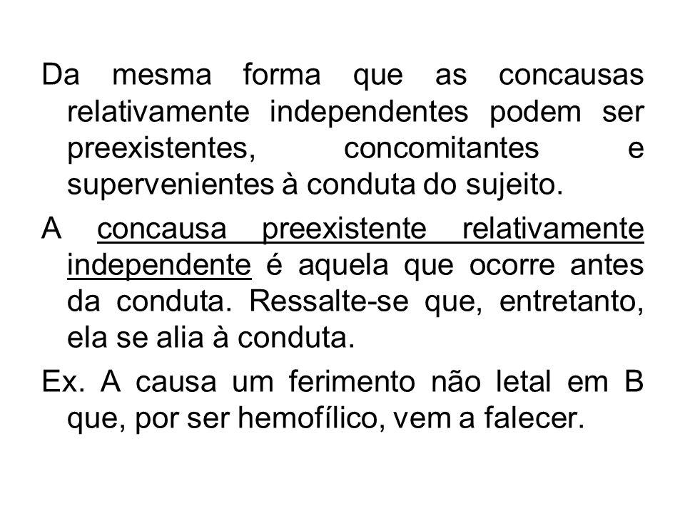 Da mesma forma que as concausas relativamente independentes podem ser preexistentes, concomitantes e supervenientes à conduta do sujeito. A concausa p