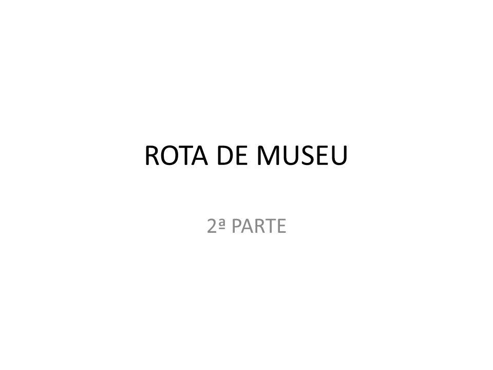 ROTA DE MUSEU 2ª PARTE