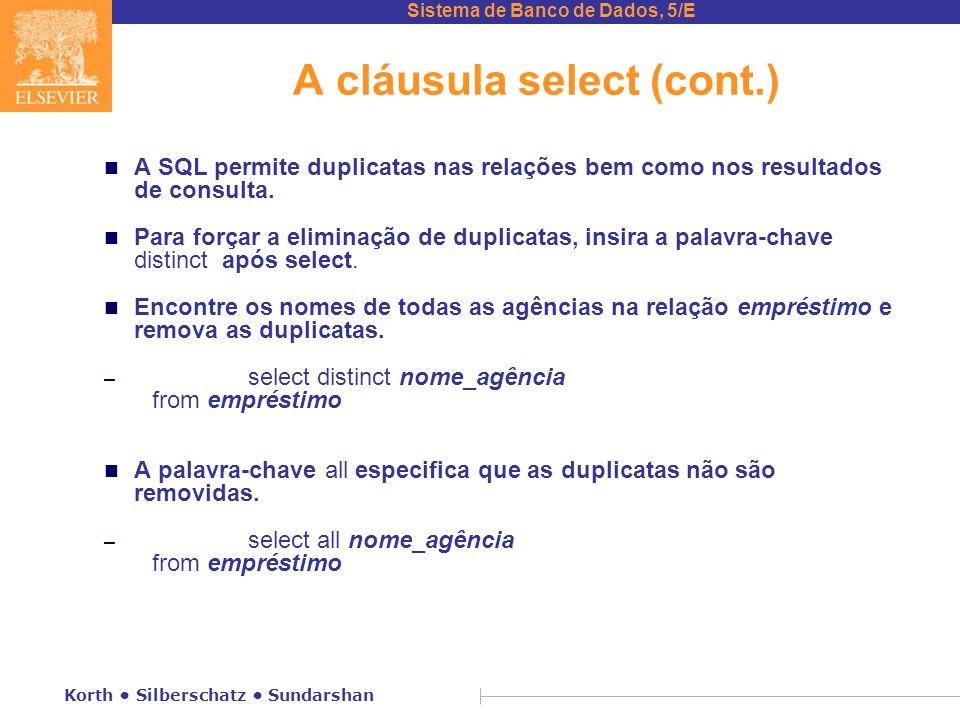 Sistema de Banco de Dados, 5/E Korth Silberschatz Sundarshan A cláusula select (cont.) n A SQL permite duplicatas nas relações bem como nos resultados de consulta.