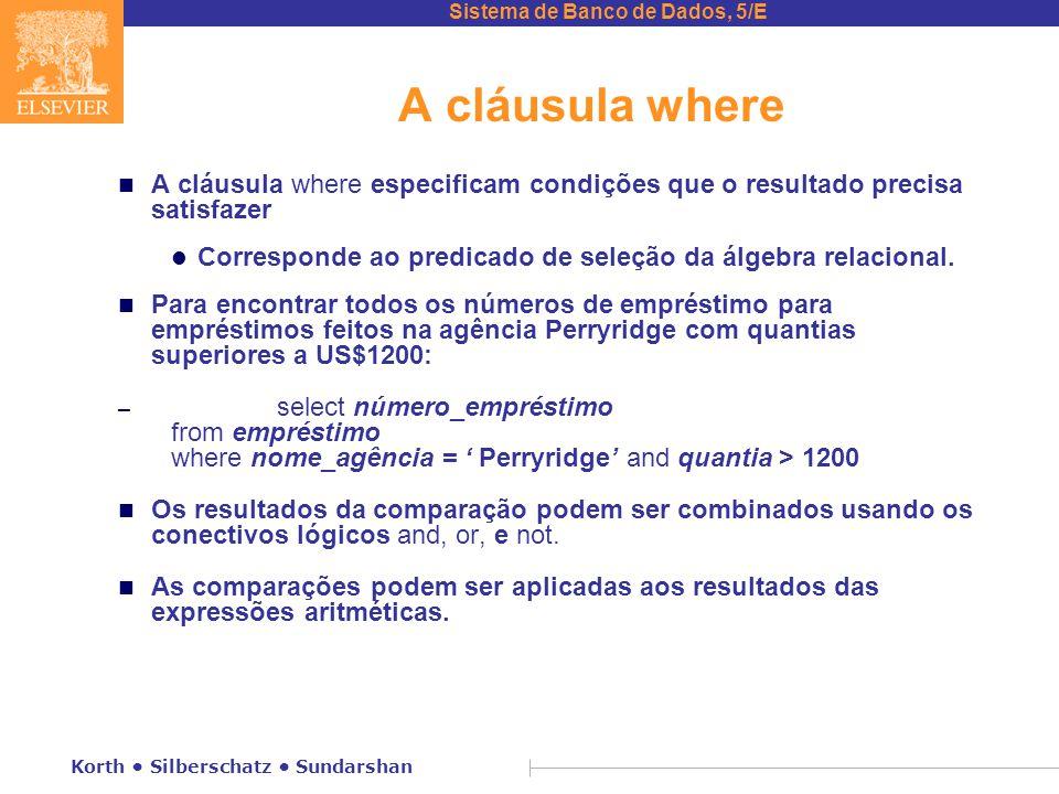 Sistema de Banco de Dados, 5/E Korth Silberschatz Sundarshan A cláusula where n A cláusula where especificam condições que o resultado precisa satisfazer l Corresponde ao predicado de seleção da álgebra relacional.