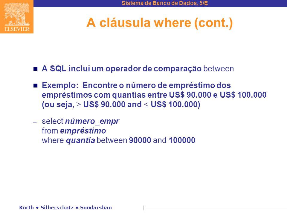 Sistema de Banco de Dados, 5/E Korth Silberschatz Sundarshan A cláusula where (cont.) n A SQL inclui um operador de comparação between Exemplo: Encontre o número de empréstimo dos empréstimos com quantias entre US$ 90.000 e US$ 100.000 (ou seja,  US$ 90.000 and  US$ 100.000) – select número_empr from empréstimo where quantia between 90000 and 100000