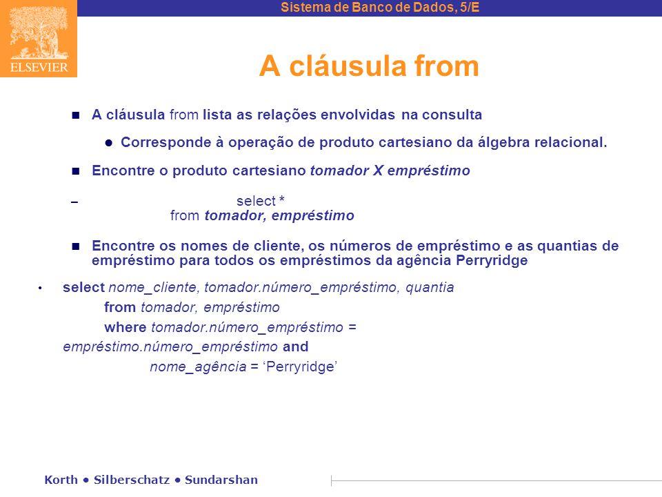 Sistema de Banco de Dados, 5/E Korth Silberschatz Sundarshan A cláusula from n A cláusula from lista as relações envolvidas na consulta l Corresponde à operação de produto cartesiano da álgebra relacional.