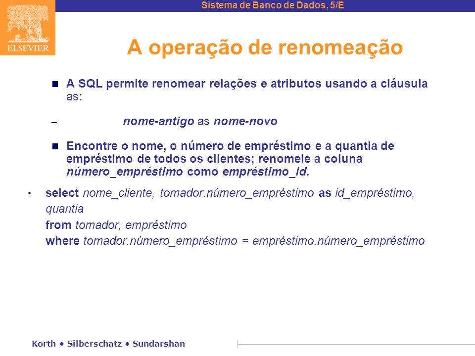 Sistema de Banco de Dados, 5/E Korth Silberschatz Sundarshan A operação de renomeação n A SQL permite renomear relações e atributos usando a cláusula as: – nome-antigo as nome-novo n Encontre o nome, o número de empréstimo e a quantia de empréstimo de todos os clientes; renomeie a coluna número_empréstimo como empréstimo_id.
