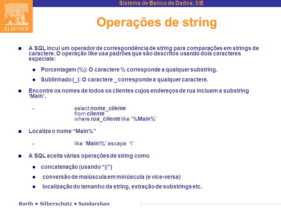 Sistema de Banco de Dados, 5/E Korth Silberschatz Sundarshan Operações de string n A SQL incui um operador de correspondência de string para comparações em strings de caractere.