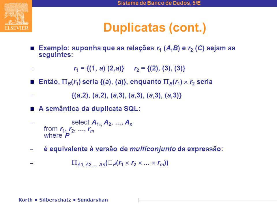 Sistema de Banco de Dados, 5/E Korth Silberschatz Sundarshan Duplicatas (cont.) n Exemplo: suponha que as relações r 1 (A,B) e r 2 (C) sejam as seguintes: – r 1 = {(1, a) (2,a)} r 2 = {(2), (3), (3)} n Então,  B (r 1 ) seria {(a), (a)}, enquanto  B (r 1 )  r 2 seria – {(a,2), (a,2), (a,3), (a,3), (a,3), (a,3)} n A semântica da duplicata SQL: – select A 1,, A 2,..., A n from r 1, r 2,..., r m where P – é equivalente à versão de multiconjunto da expressão: –  A1, A2,..., An (  P (r 1  r 2 ...
