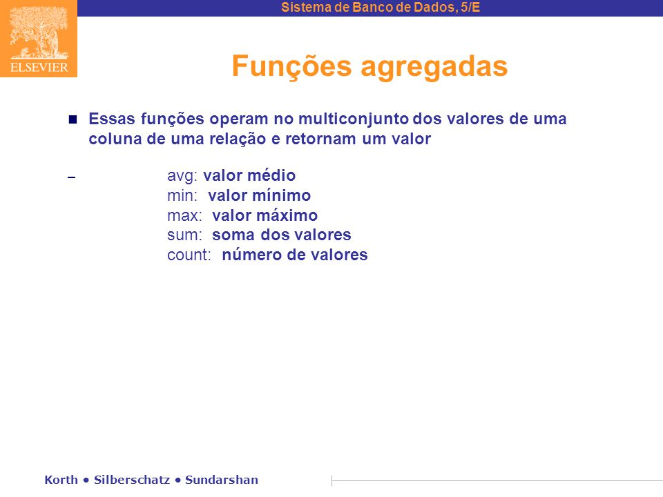 Sistema de Banco de Dados, 5/E Korth Silberschatz Sundarshan Funções agregadas n Essas funções operam no multiconjunto dos valores de uma coluna de uma relação e retornam um valor – avg: valor médio min: valor mínimo max: valor máximo sum: soma dos valores count: número de valores