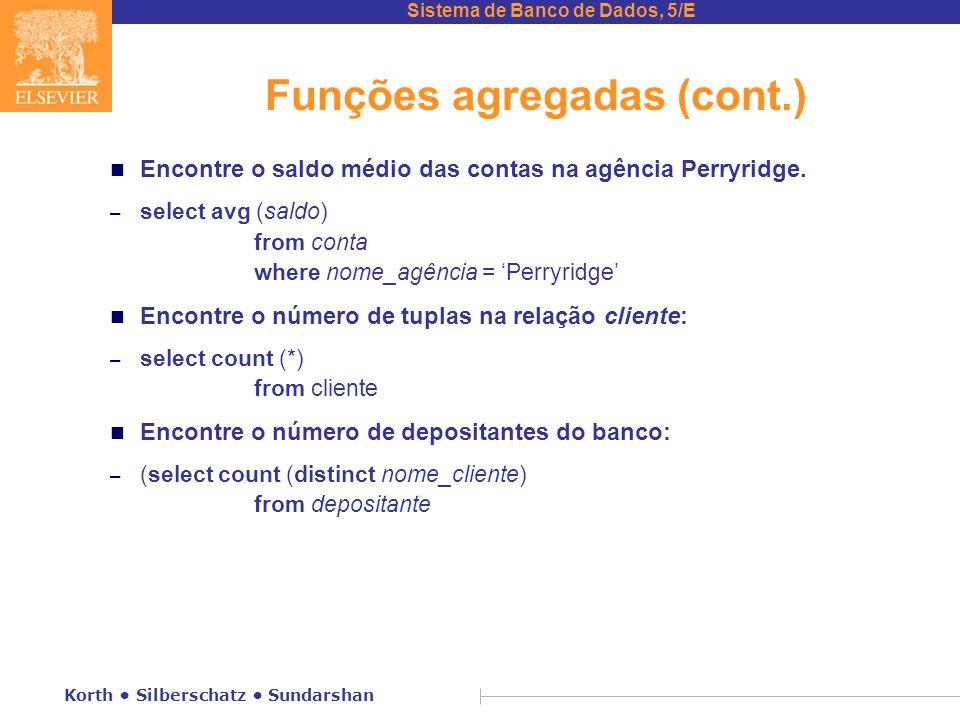 Sistema de Banco de Dados, 5/E Korth Silberschatz Sundarshan Funções agregadas (cont.) n Encontre o saldo médio das contas na agência Perryridge.