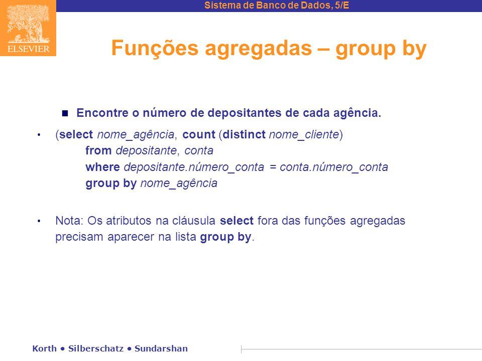 Sistema de Banco de Dados, 5/E Korth Silberschatz Sundarshan Funções agregadas – group by n Encontre o número de depositantes de cada agência.