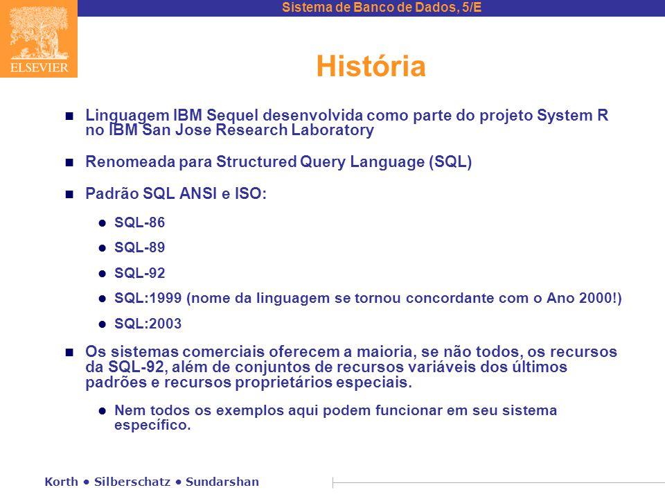 Sistema de Banco de Dados, 5/E Korth Silberschatz Sundarshan História n Linguagem IBM Sequel desenvolvida como parte do projeto System R no IBM San Jose Research Laboratory n Renomeada para Structured Query Language (SQL) n Padrão SQL ANSI e ISO: l SQL-86 l SQL-89 l SQL-92 l SQL:1999 (nome da linguagem se tornou concordante com o Ano 2000!) l SQL:2003 n Os sistemas comerciais oferecem a maioria, se não todos, os recursos da SQL-92, além de conjuntos de recursos variáveis dos últimos padrões e recursos proprietários especiais.