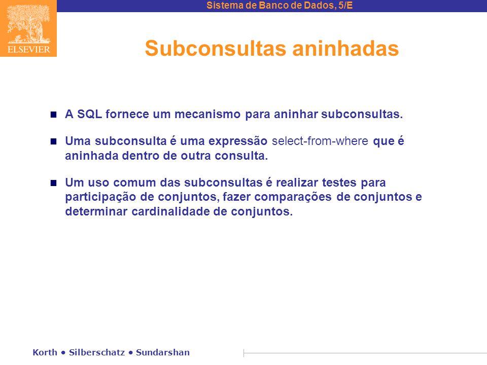 Sistema de Banco de Dados, 5/E Korth Silberschatz Sundarshan Subconsultas aninhadas n A SQL fornece um mecanismo para aninhar subconsultas. n Uma subc