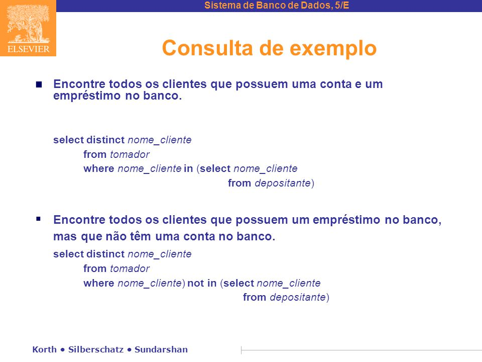 Sistema de Banco de Dados, 5/E Korth Silberschatz Sundarshan Consulta de exemplo n Encontre todos os clientes que possuem uma conta e um empréstimo no banco.