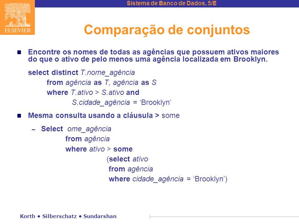 Sistema de Banco de Dados, 5/E Korth Silberschatz Sundarshan Comparação de conjuntos n Encontre os nomes de todas as agências que possuem ativos maiores do que o ativo de pelo menos uma agência localizada em Brooklyn.
