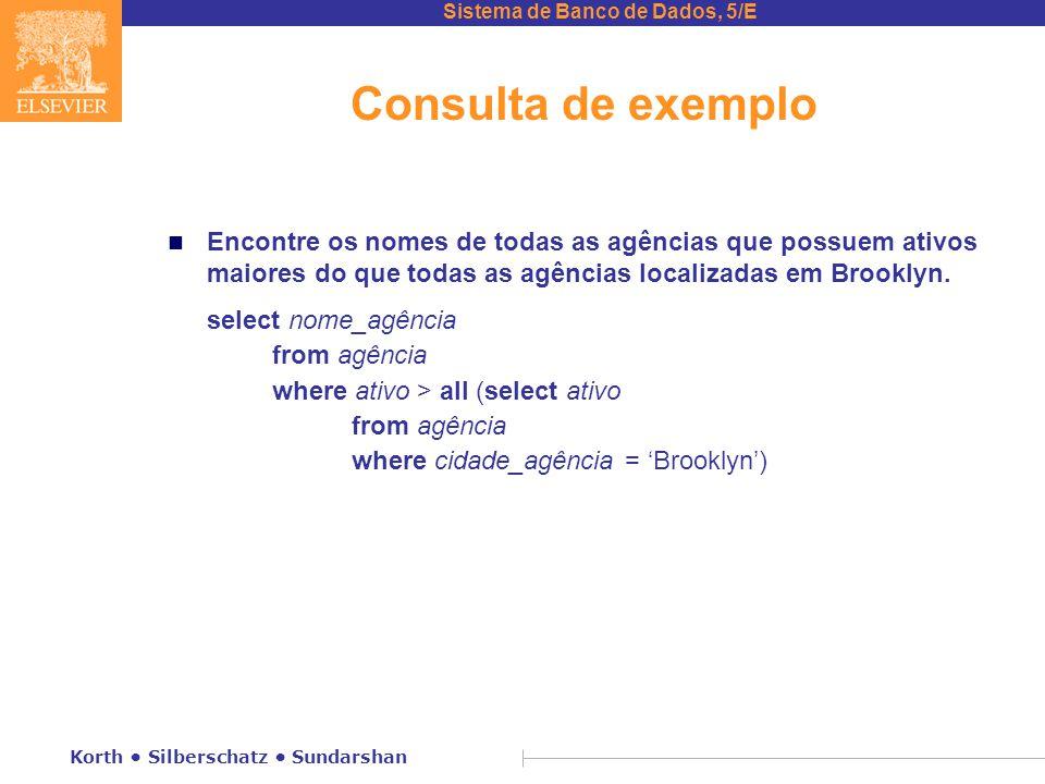 Sistema de Banco de Dados, 5/E Korth Silberschatz Sundarshan Consulta de exemplo n Encontre os nomes de todas as agências que possuem ativos maiores do que todas as agências localizadas em Brooklyn.