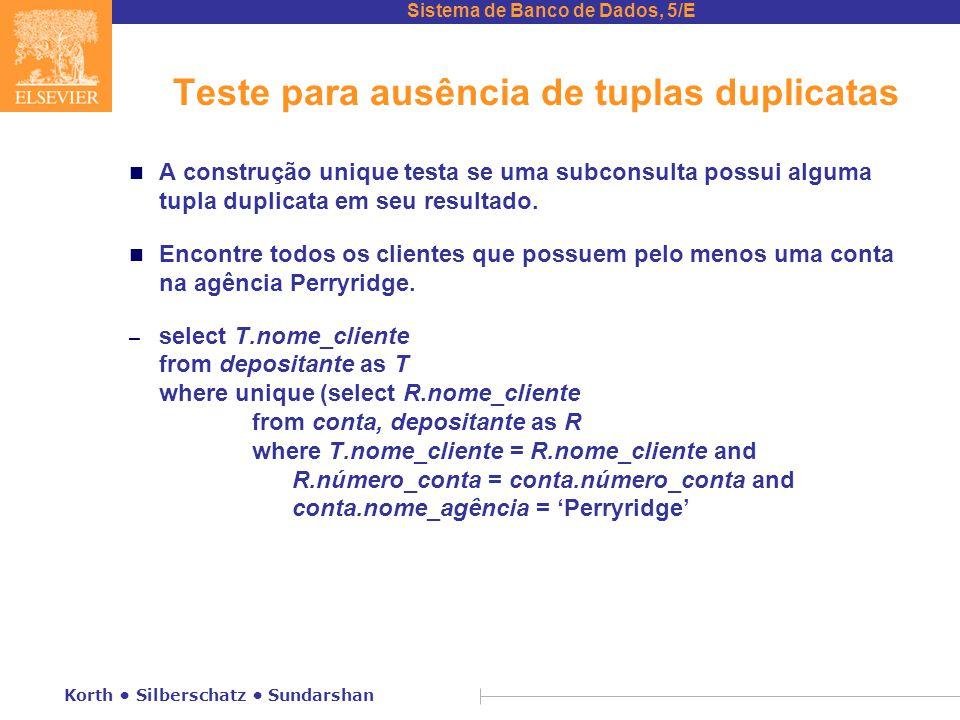 Sistema de Banco de Dados, 5/E Korth Silberschatz Sundarshan Teste para ausência de tuplas duplicatas n A construção unique testa se uma subconsulta possui alguma tupla duplicata em seu resultado.